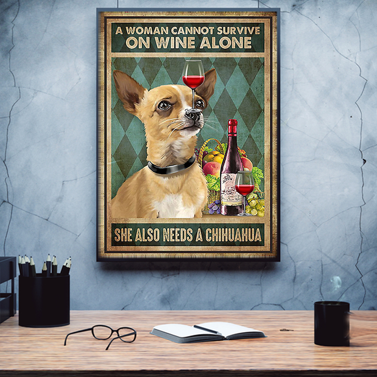 A woman cannot survive on wine alone she also needs a chihuahua poster A2
