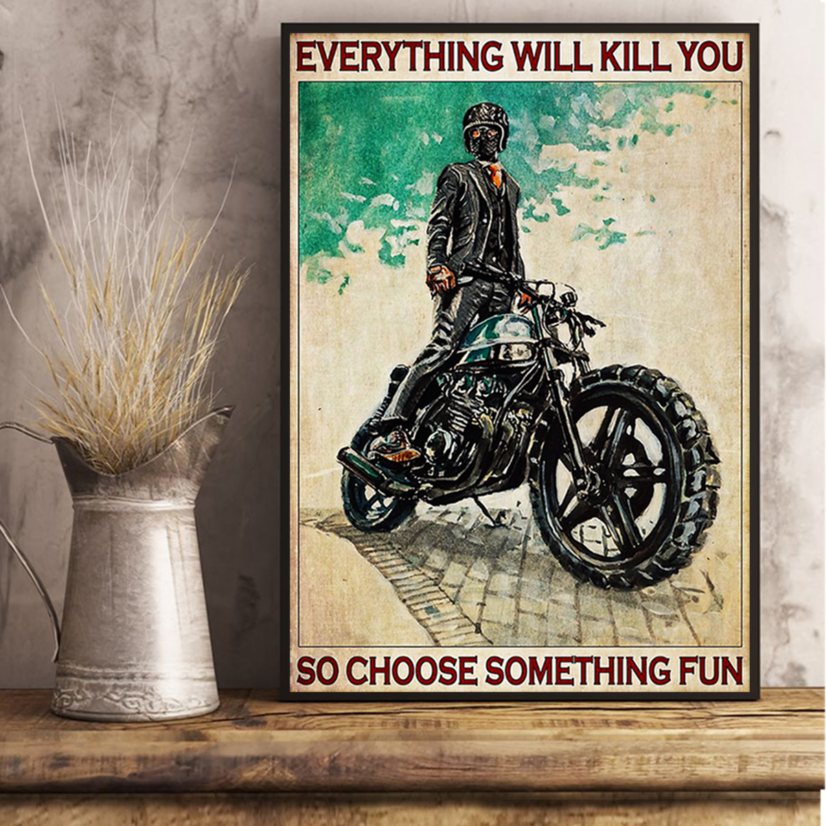 Motorcycle everything will kill you so choose something fun poster A2