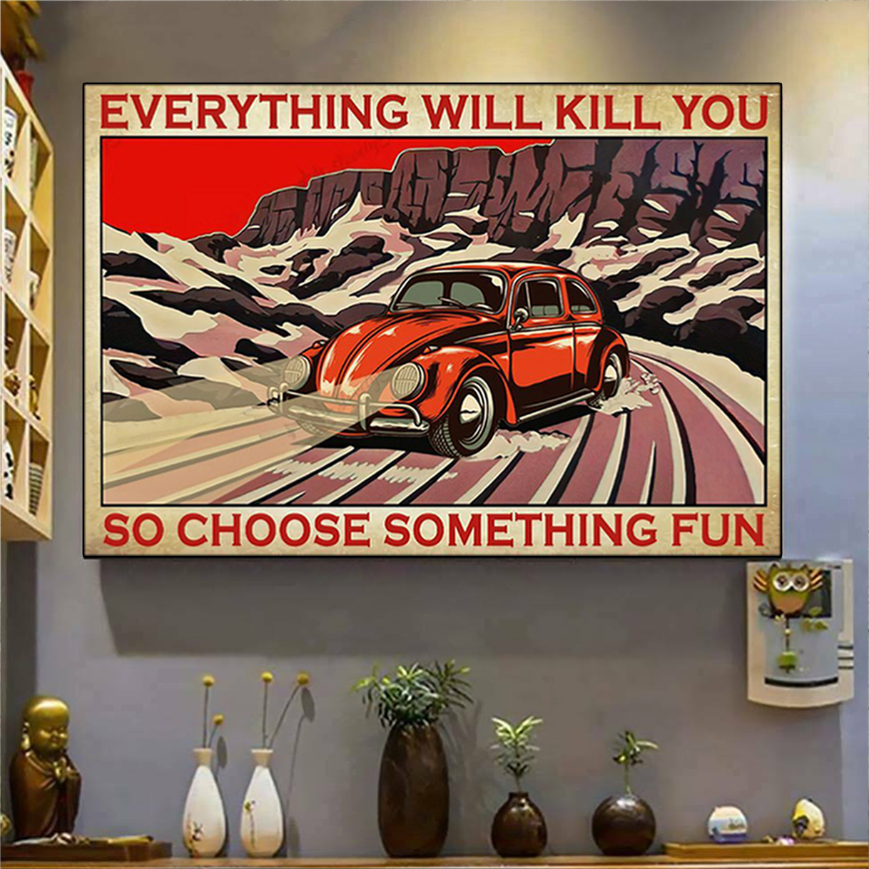 Bug car everything will kill you so choose something fun poster A1