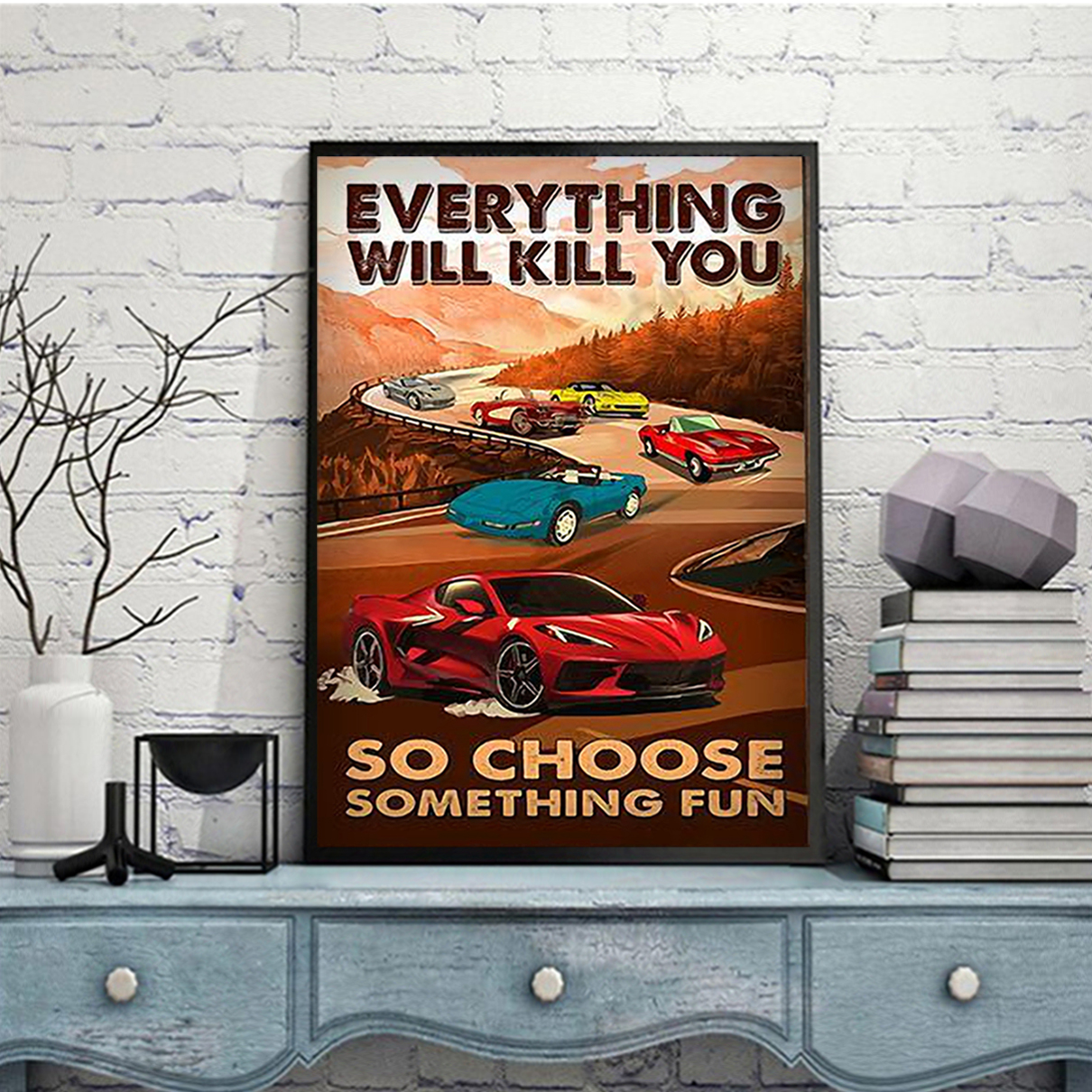 Corvette everything will kill you so choose something fun poster A3