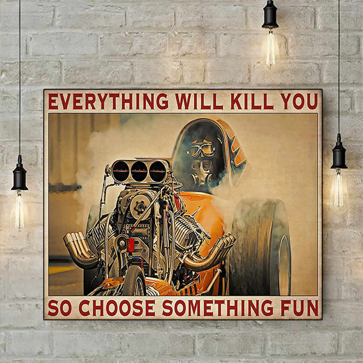 Drag racer everything will kill you so choose something fun poster A1