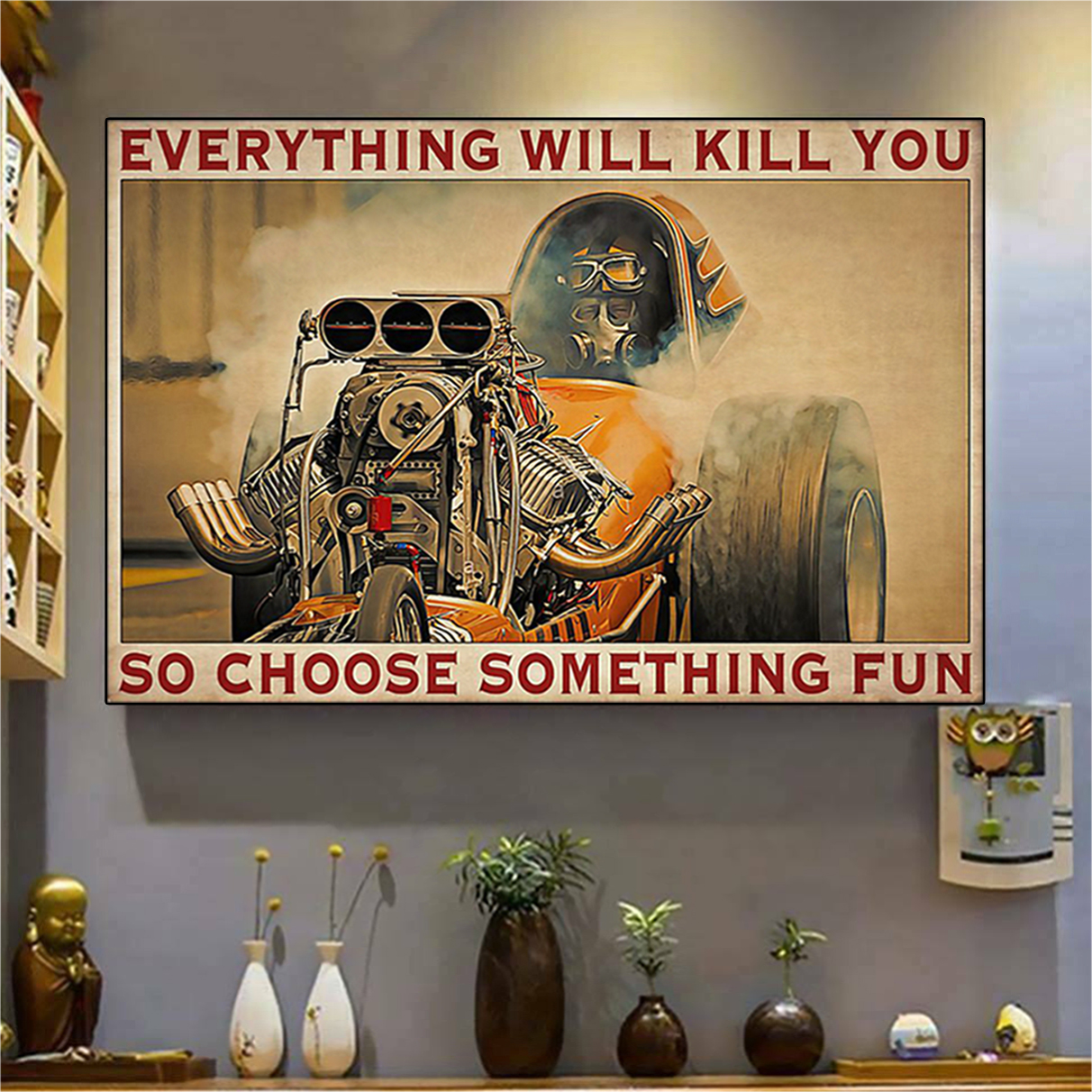 Drag racer everything will kill you so choose something fun poster A2