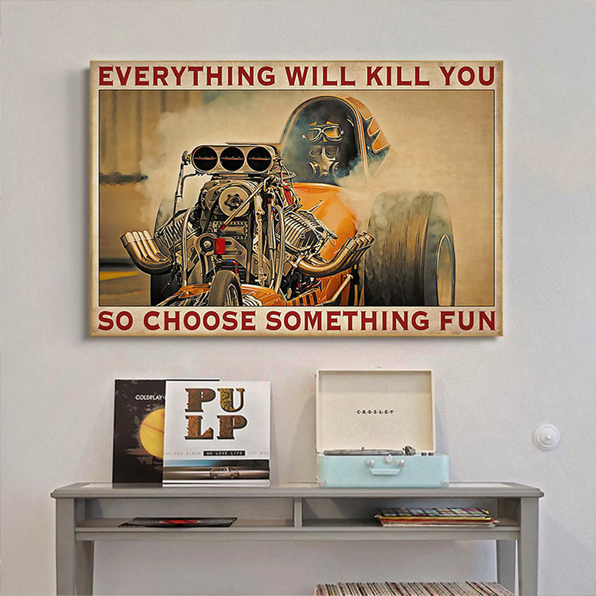 Drag racer everything will kill you so choose something fun poster A3