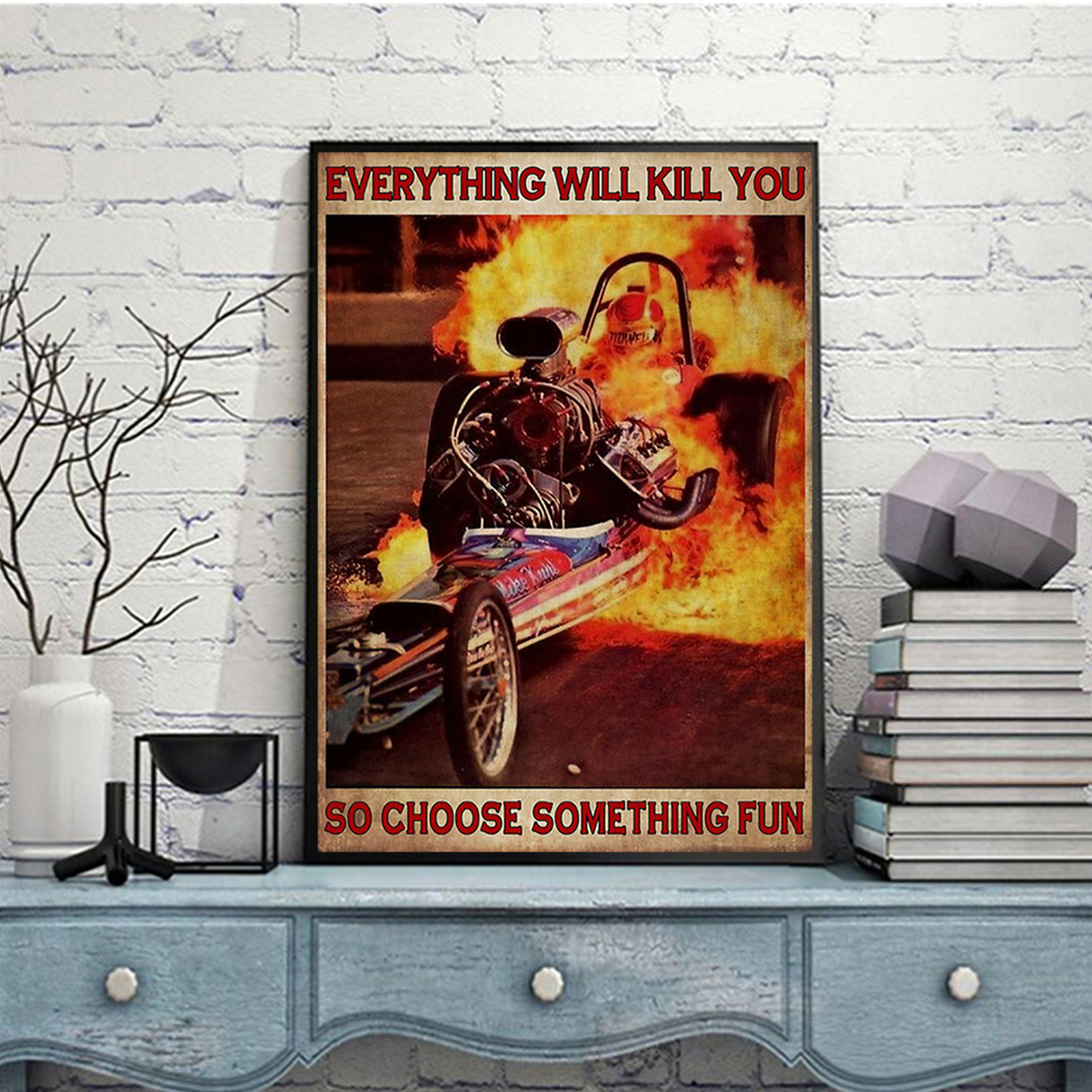 Fire drag racing everything will kill you so choose something fun poster A3