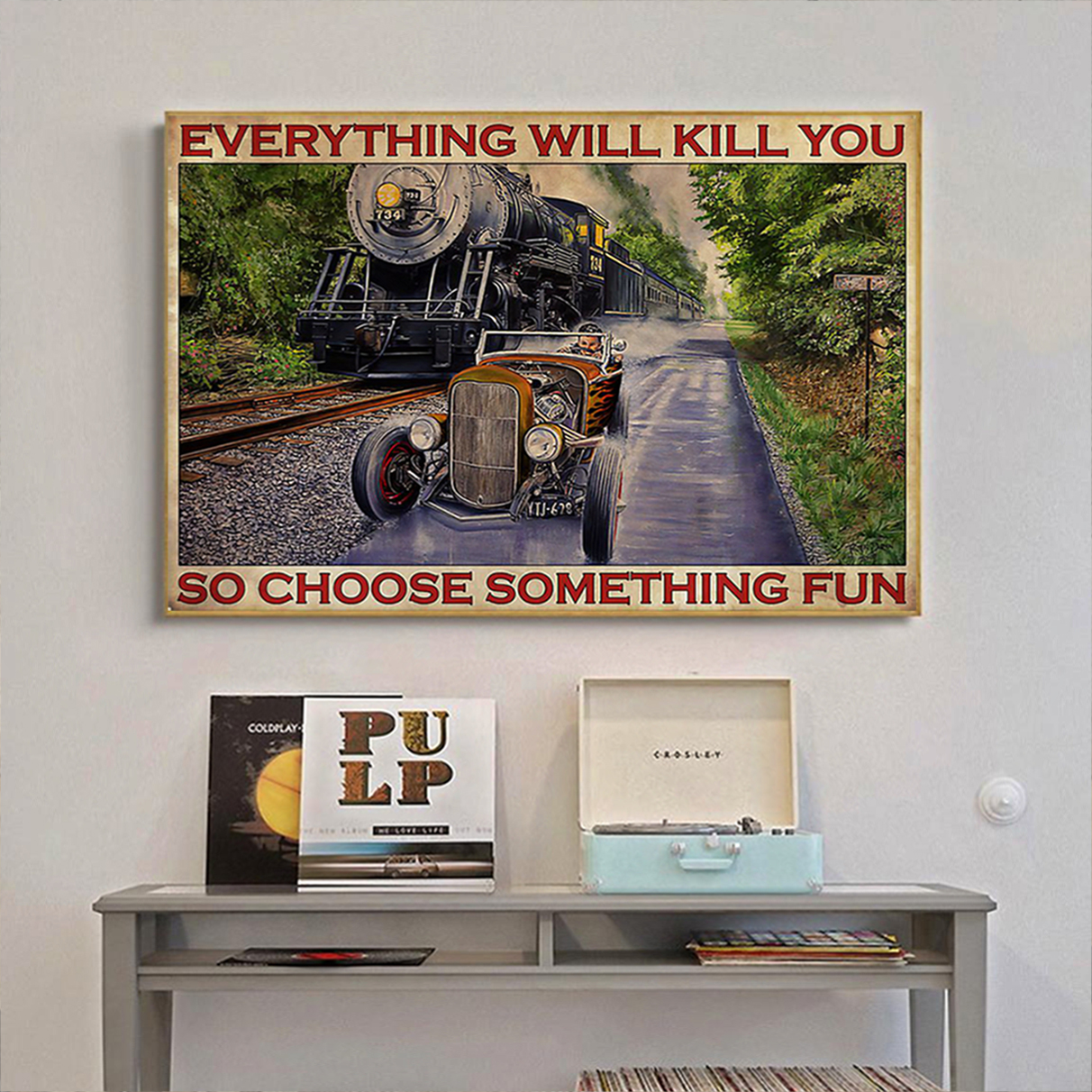 Hot rod car and train racing everything will kill you so choose something fun poster A1