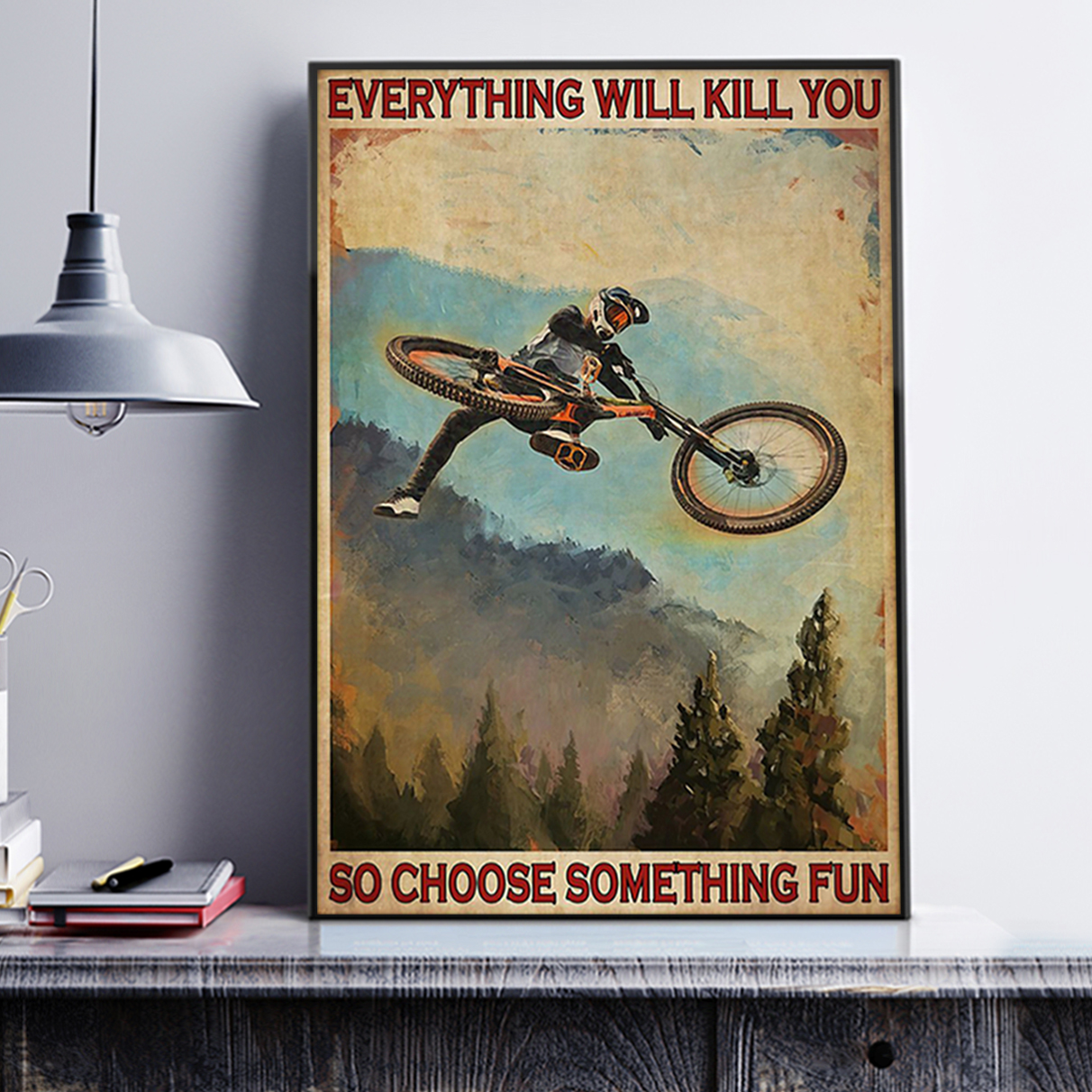 Mountain biking everything will kill you so choose something fun poster A3