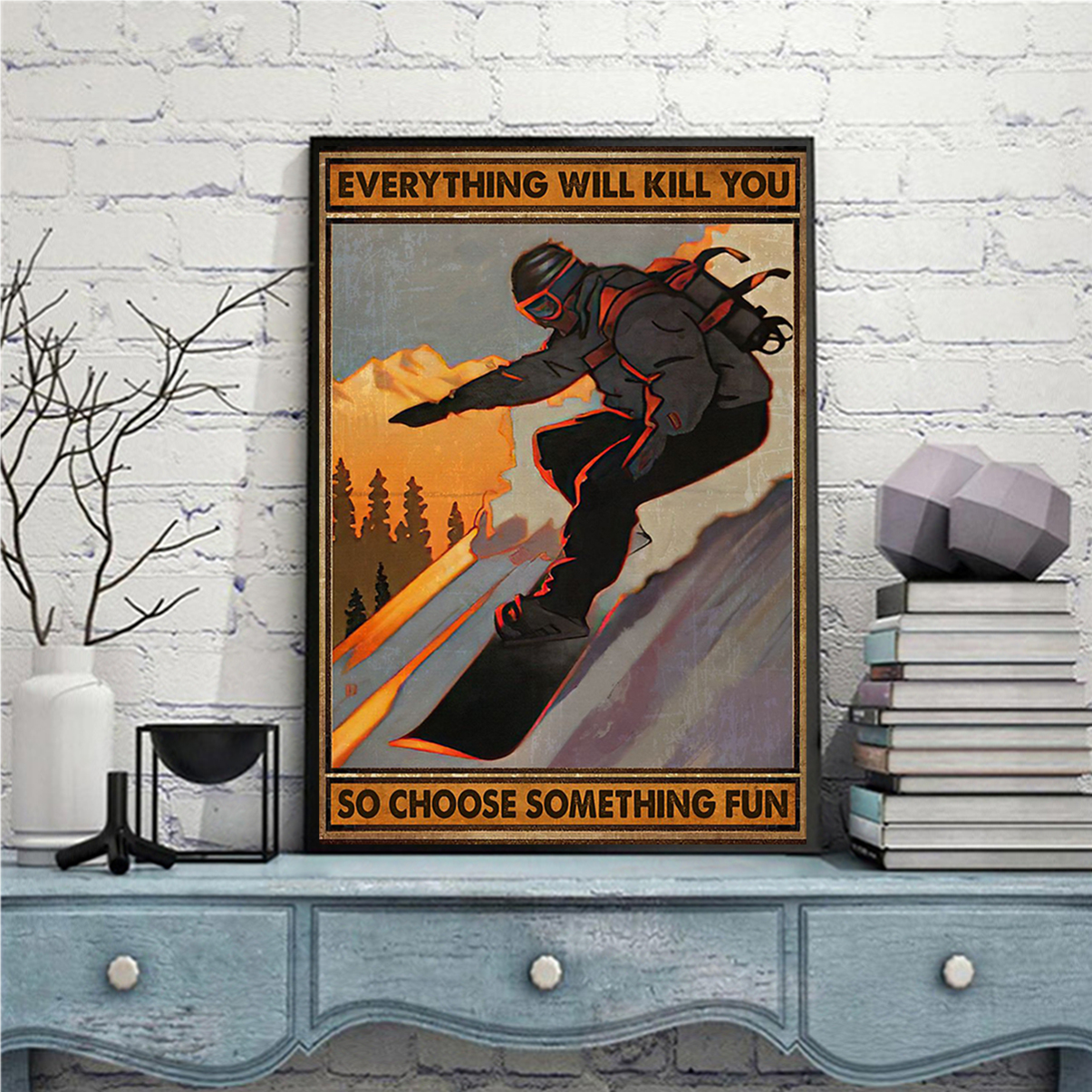 Snowboarding everything will kill you so choose something fun poster A1