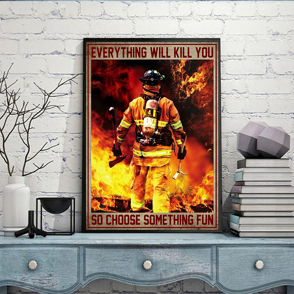 Firefighter everything will kill you so choose something fun poster A3