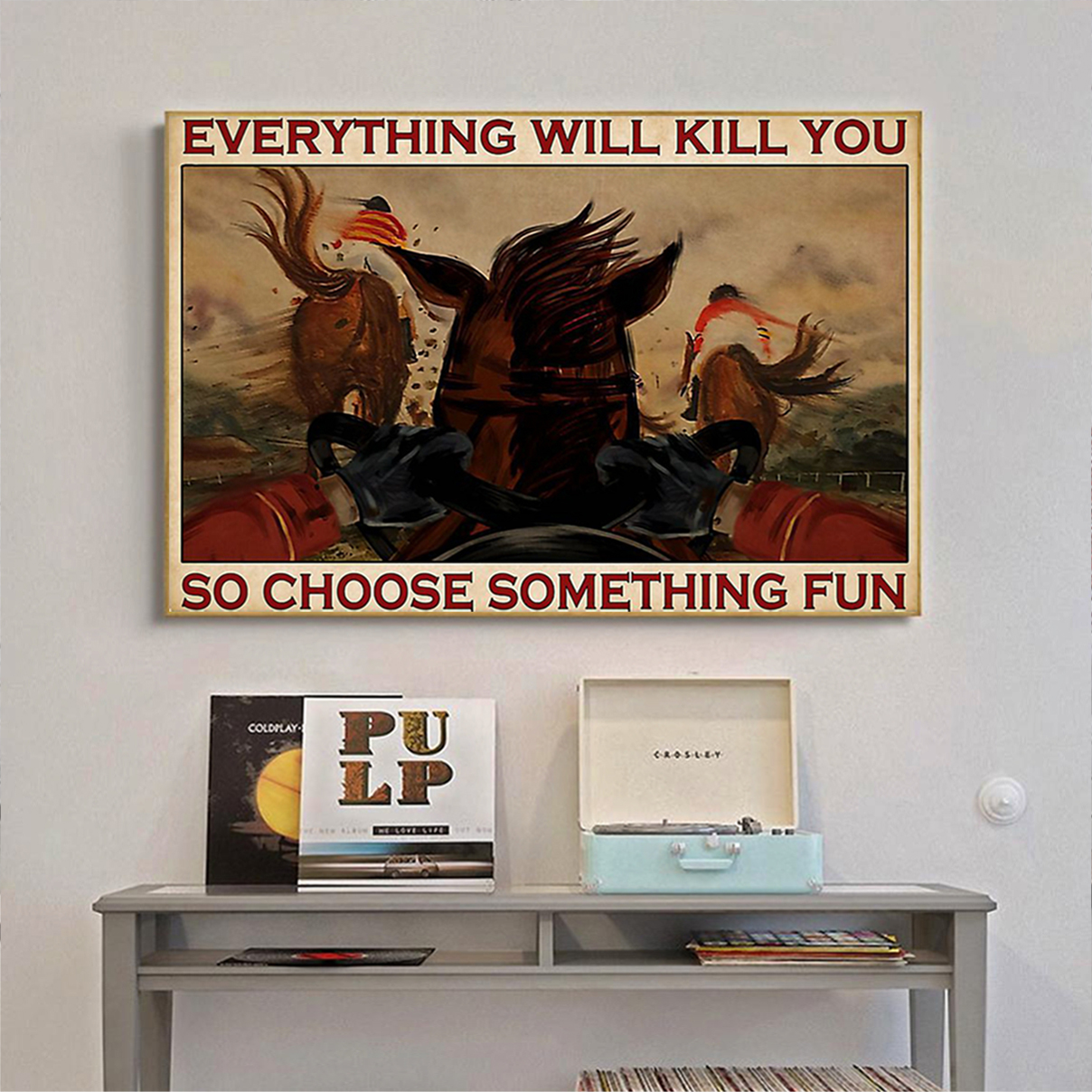 Horse racing everything will kill you so choose something fun poster A1
