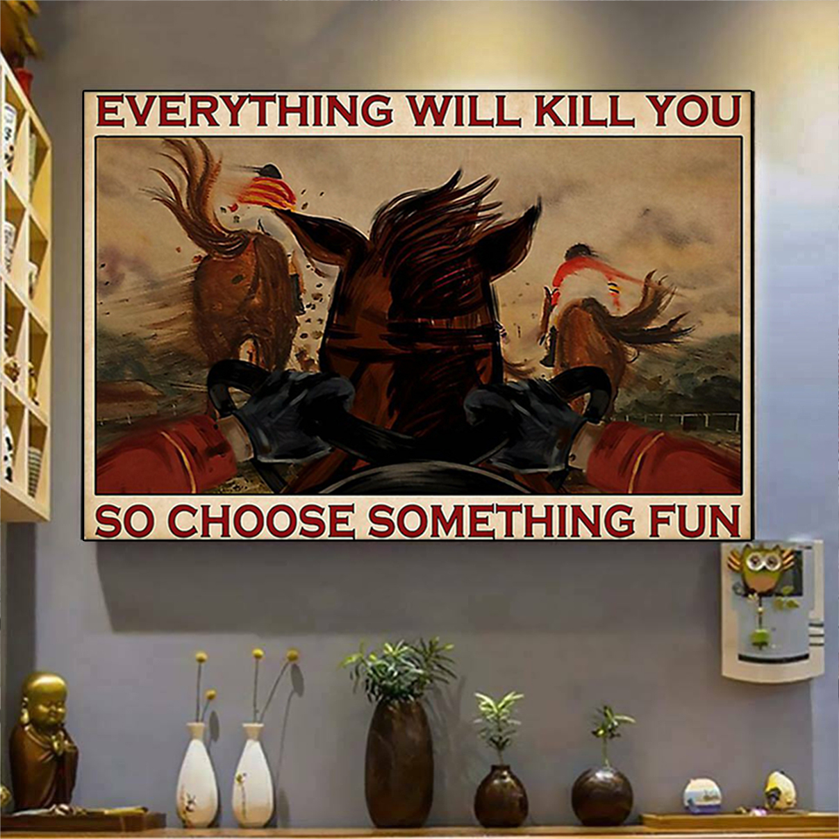 Horse racing everything will kill you so choose something fun poster A3