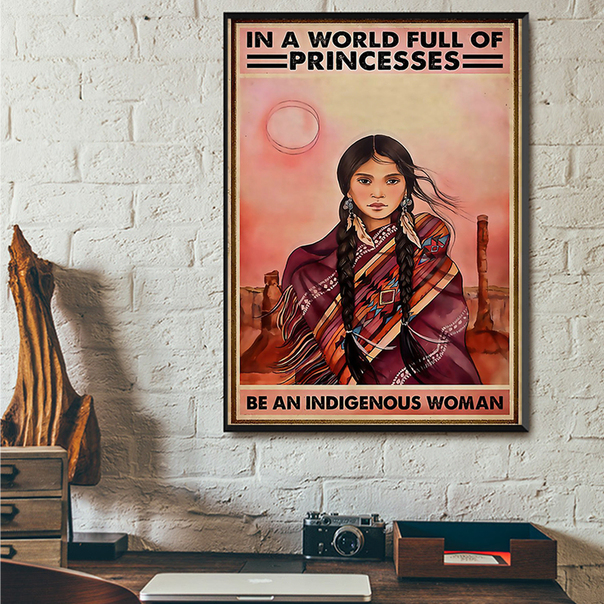 In a world full of princesses be an indigenous woman poster A2