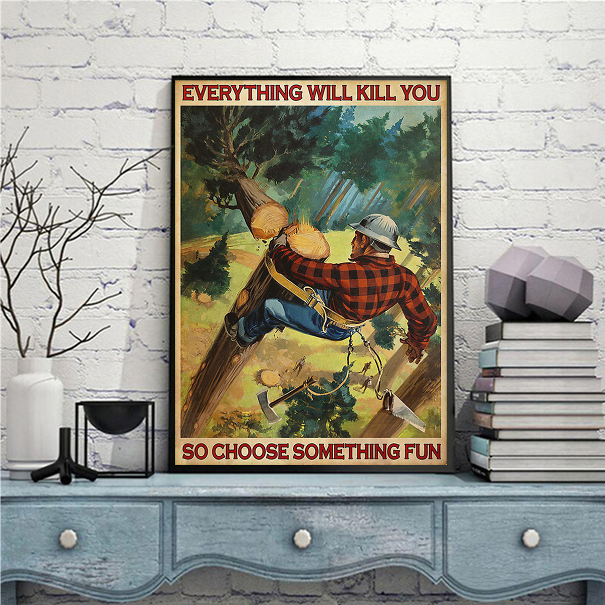 Lumberjack everything will kill you so choose something fun poster A1