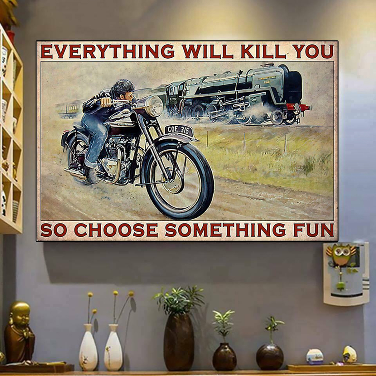 Motorbike and train everything will kill you so choose something fun poster A2