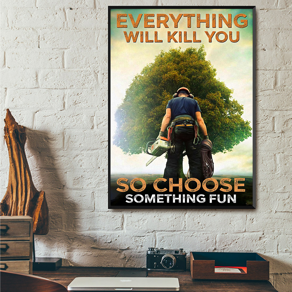 ARBORIST EVERYTHING WILL KILL YOU SO CHOOSE SOMETHING FUN POSTER A2