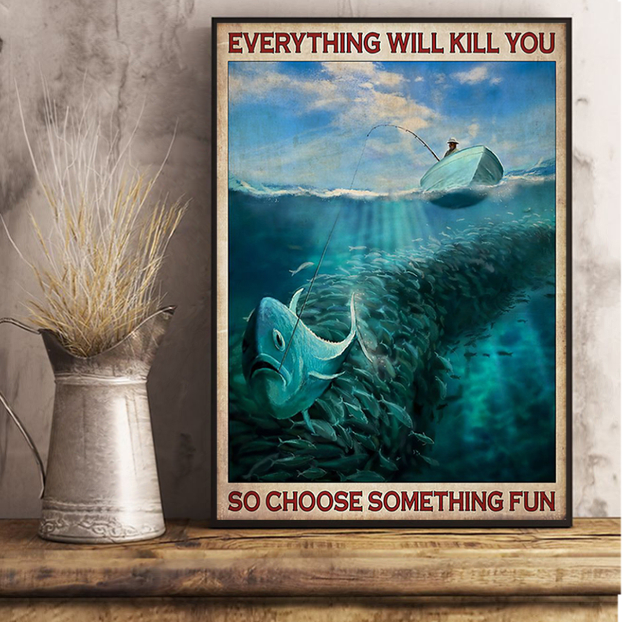 Everything will kill you so choose something fun fishing poster A3