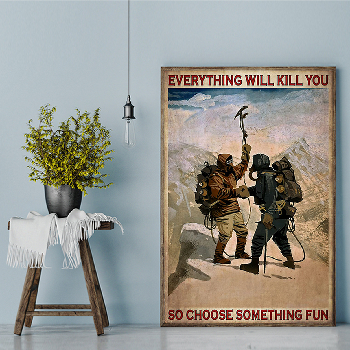 Everything will kill you so choose something fun mountaineering poster A1
