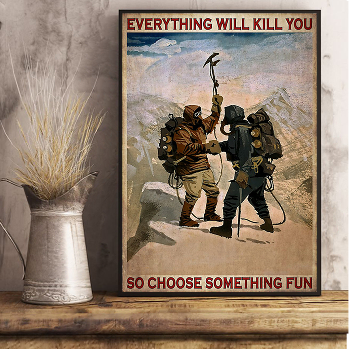 Everything will kill you so choose something fun mountaineering poster A2