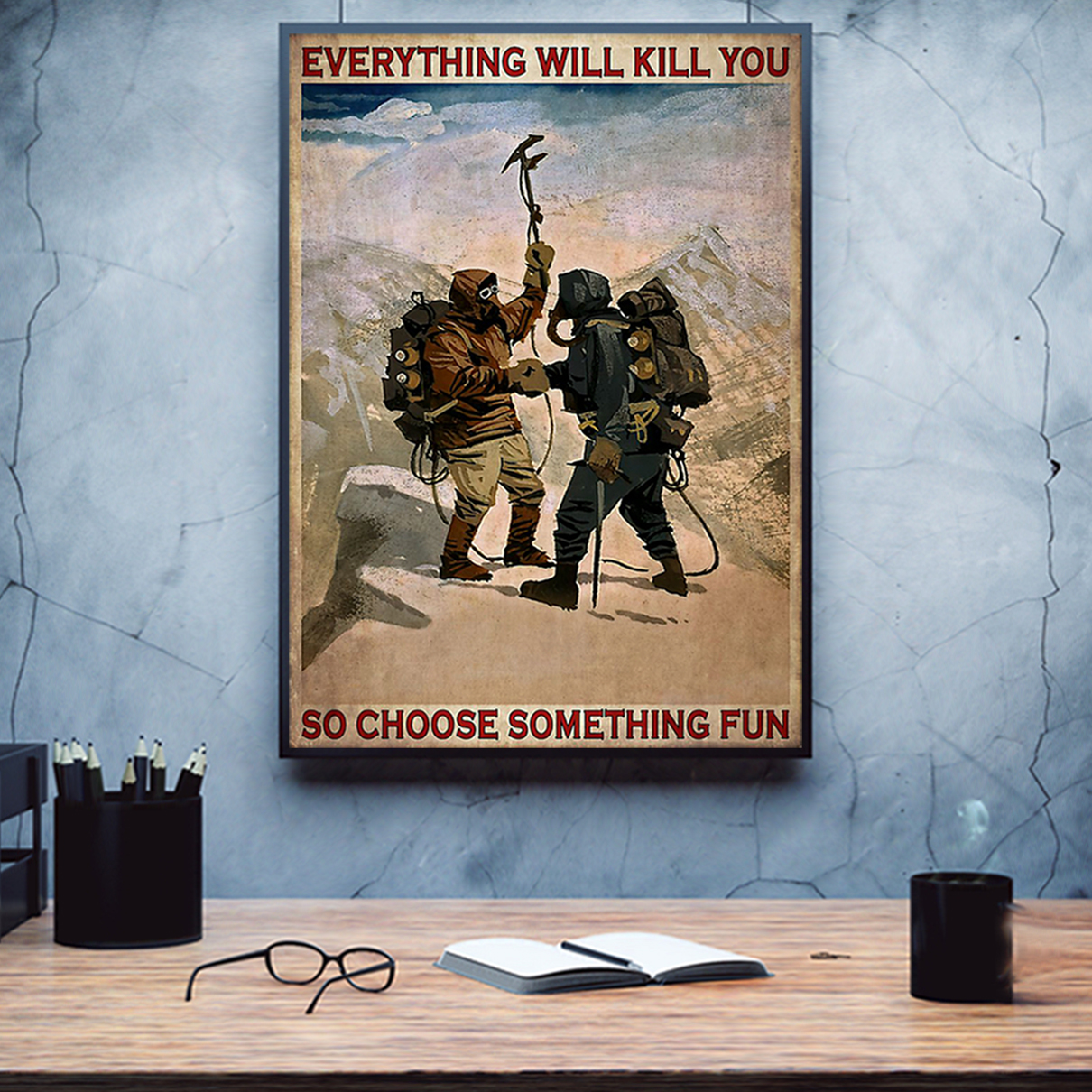 Everything will kill you so choose something fun mountaineering poster A3