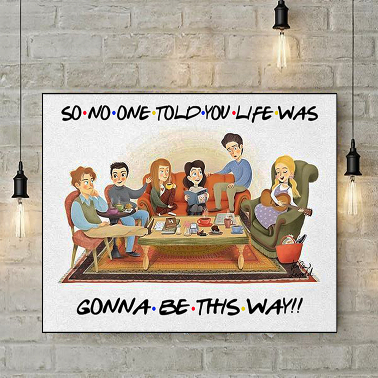 Friends so no one told you life was gonna be this way poster and canvas prints A1