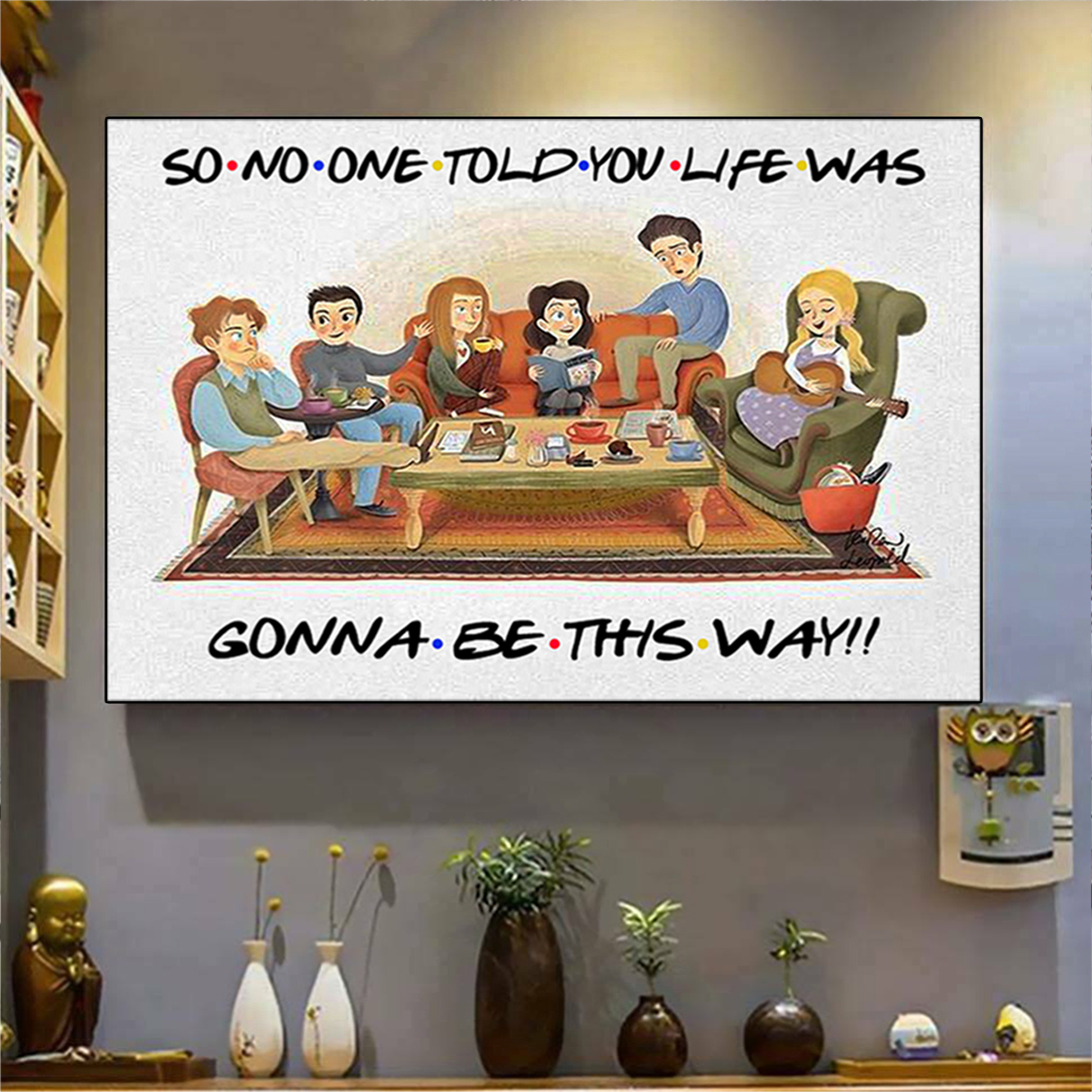 Friends so no one told you life was gonna be this way poster and canvas prints A2