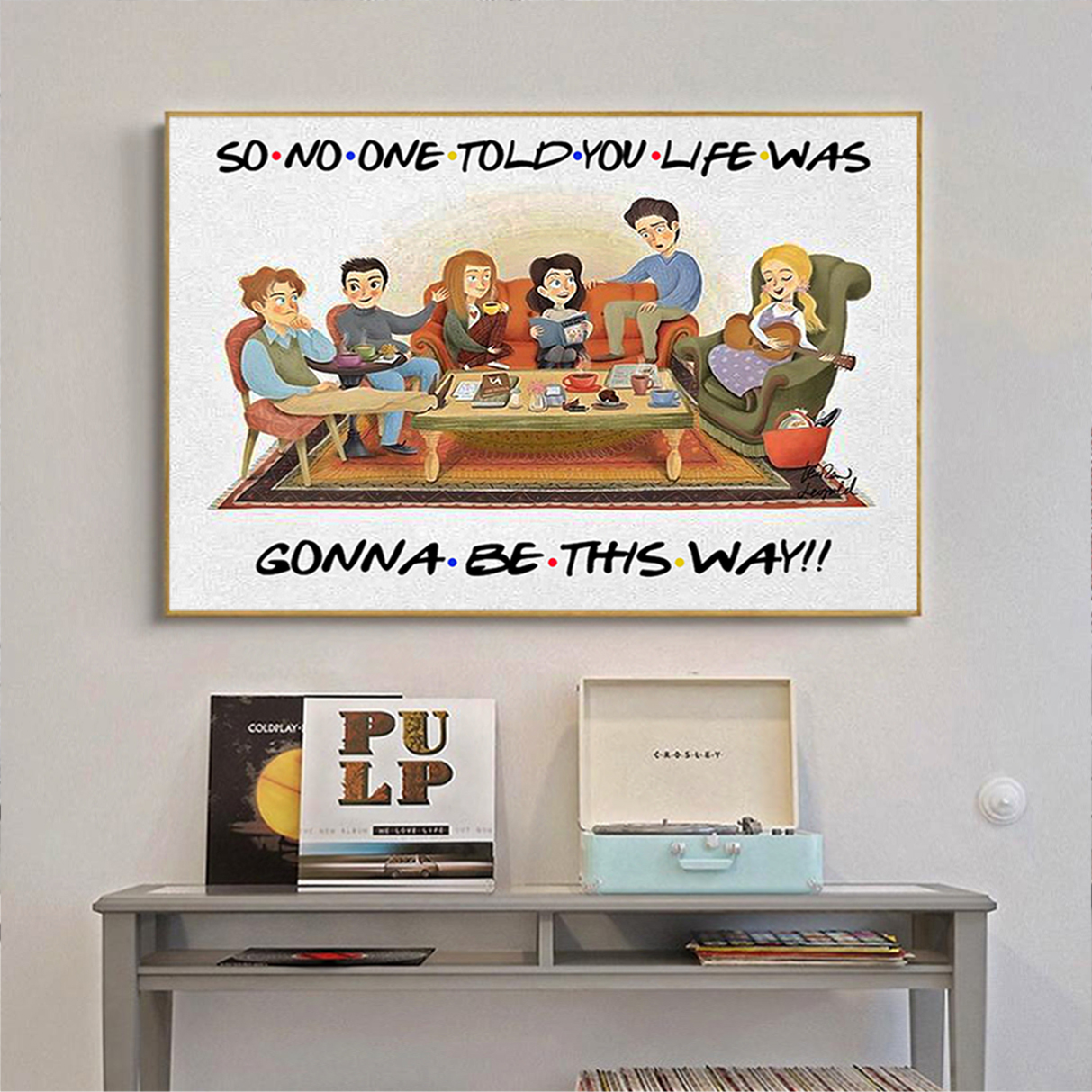 Friends so no one told you life was gonna be this way poster and canvas prints A3