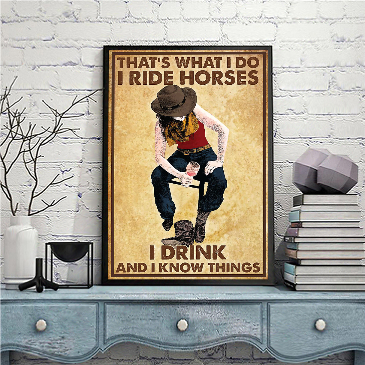 Cowgirl that's what I do I ride horses I drink and I know things poster A1
