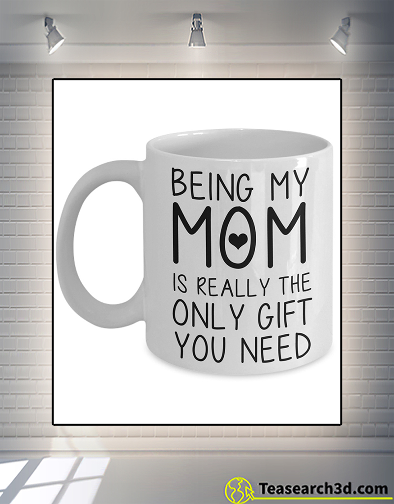 Being my mom is really the only gift you need mug 11oz