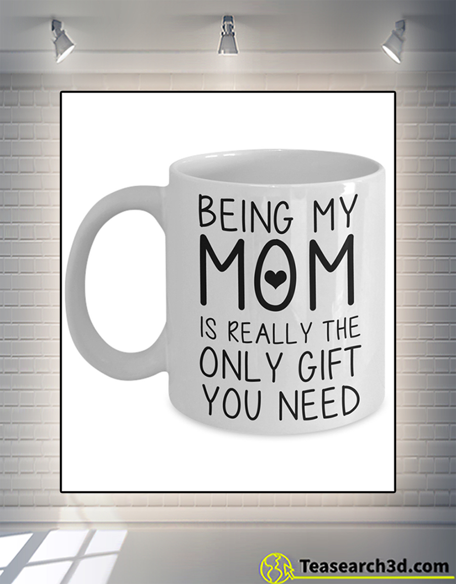 Being my mom is really the only gift you need mug 15oz