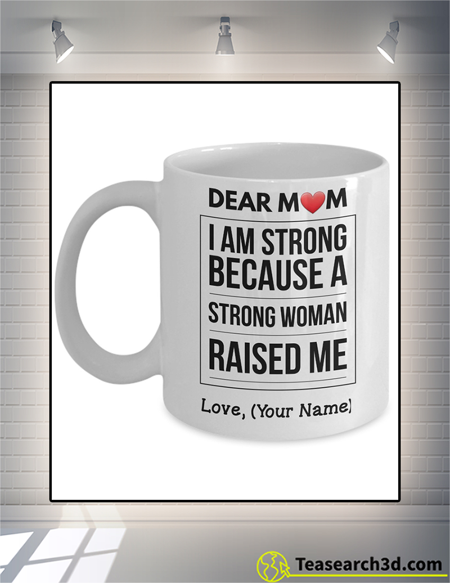 Personalized dear mom I am strong because a strong woman raised me mug 11oz