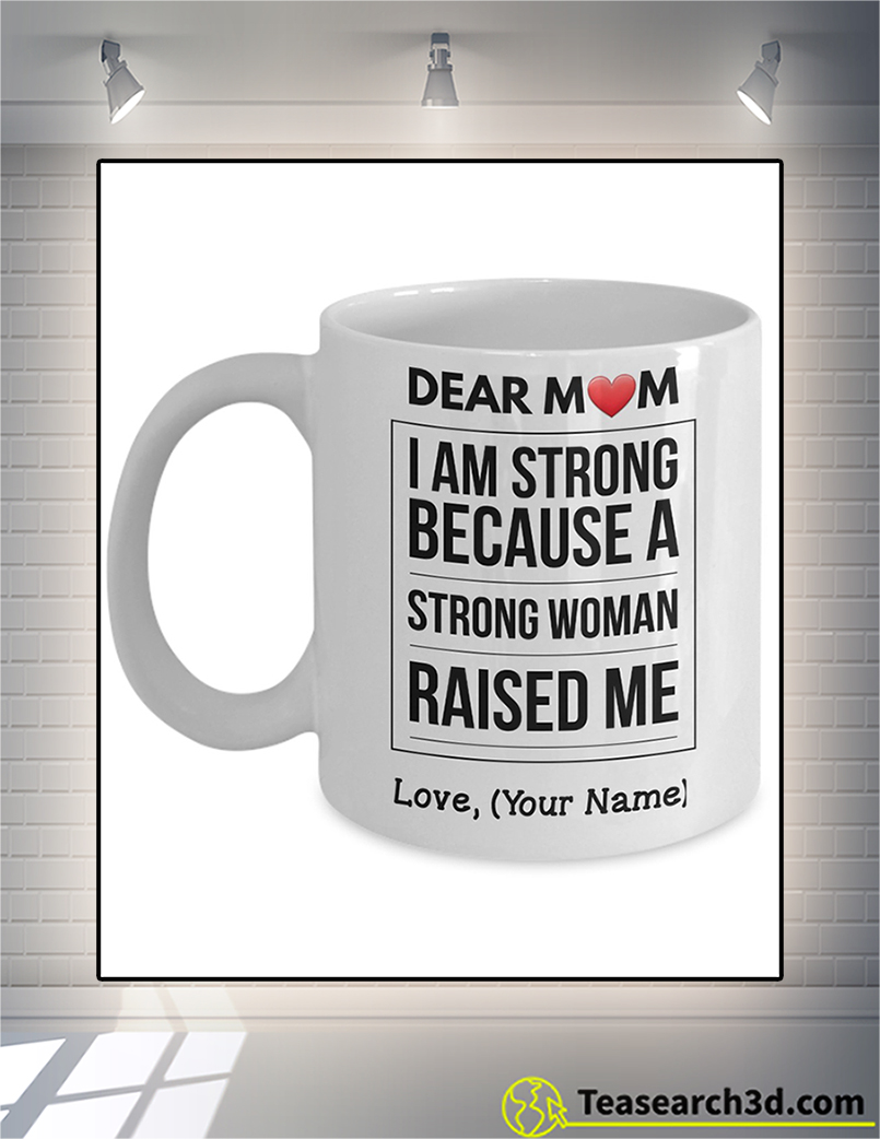 Personalized dear mom I am strong because a strong woman raised me mug 15oz