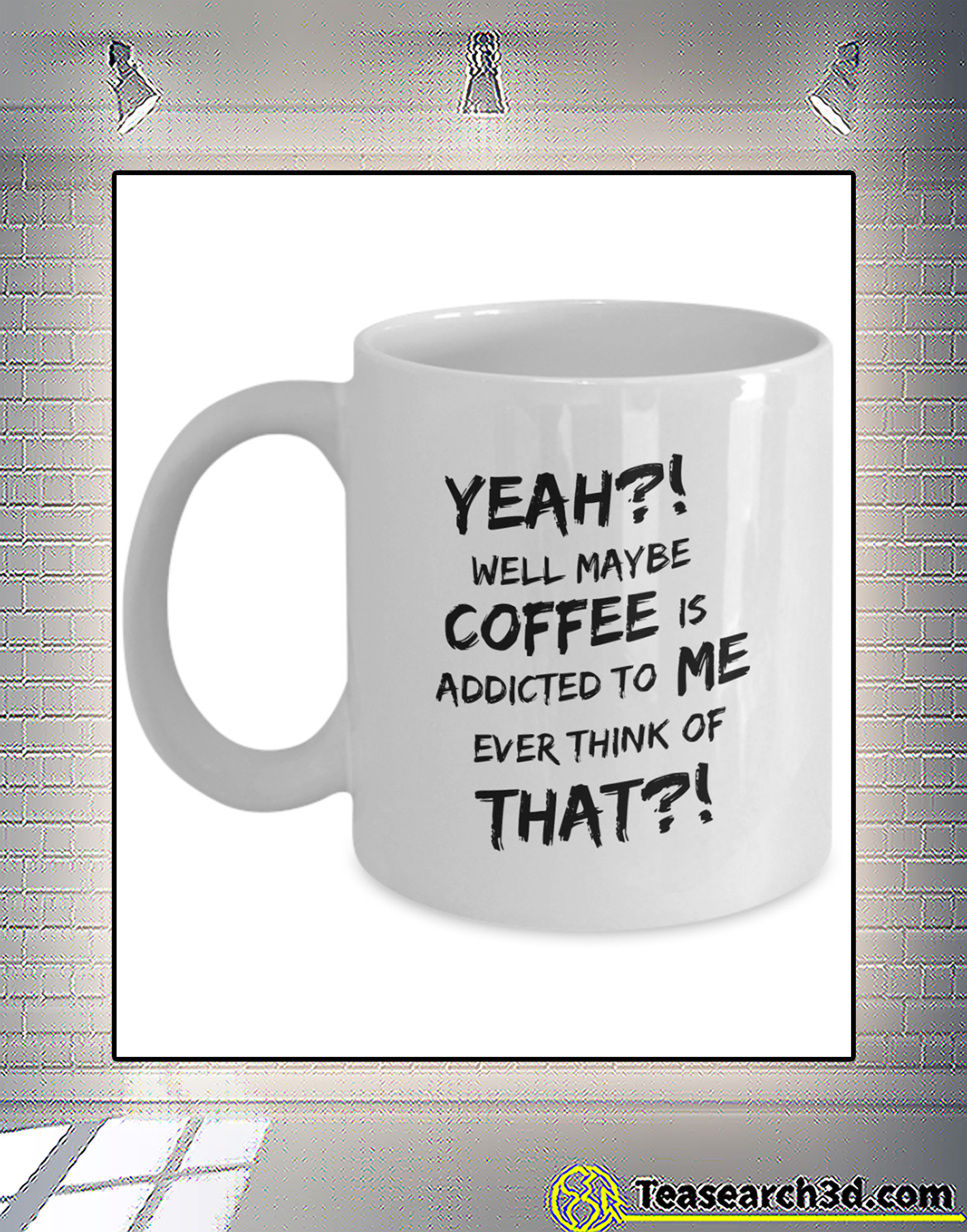 Yeah well maybe coffee is addicted to me ever think of that mug 1