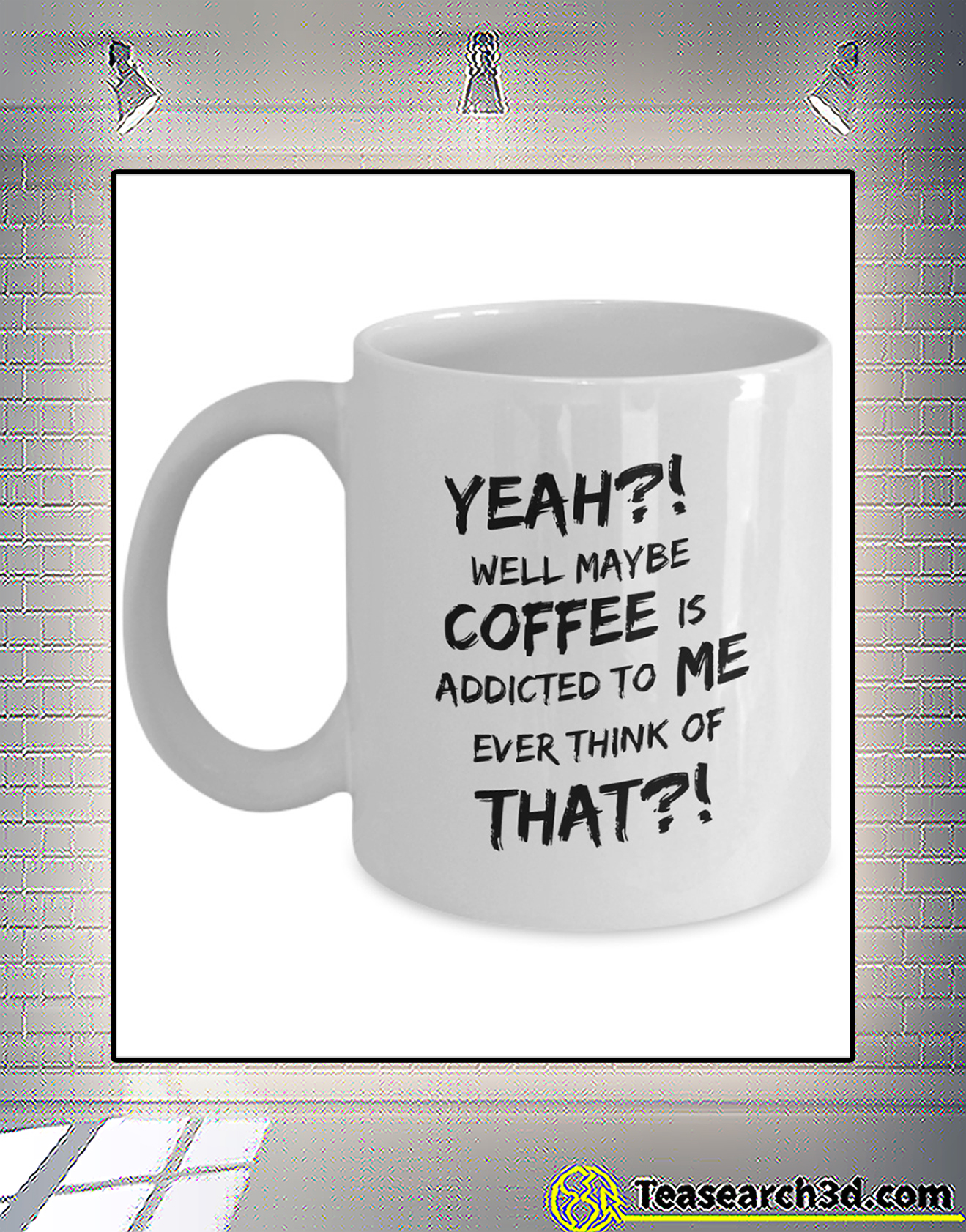 Yeah well maybe coffee is addicted to me ever think of that mug 2