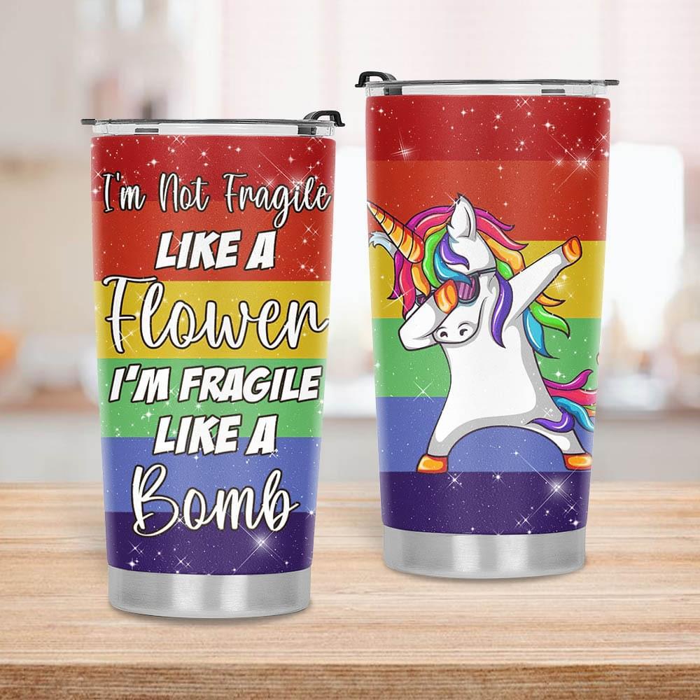 Unicorn I'm not fragile like a flower I'm fragile like a bomb tumbler