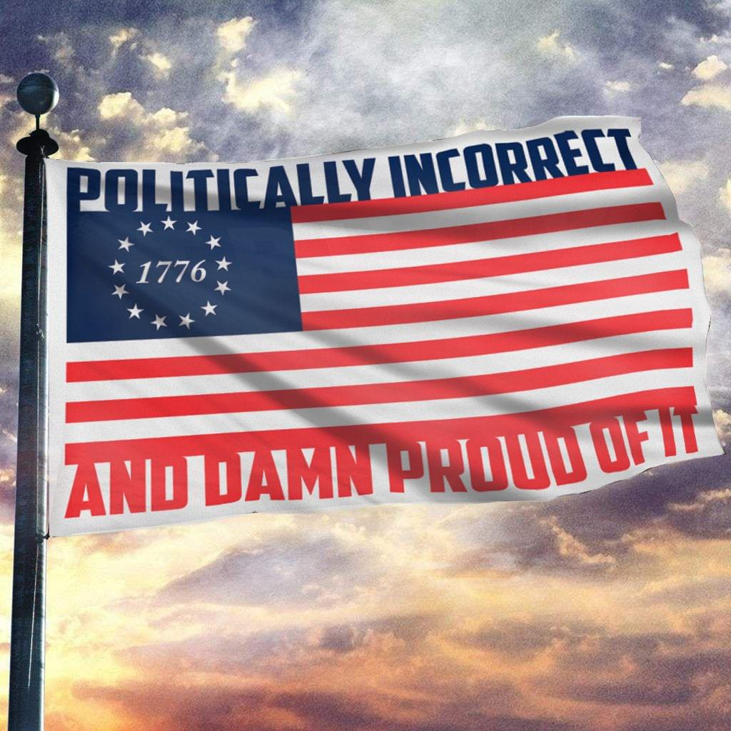 Politically Incorrect And Damn Proud of It Flag
